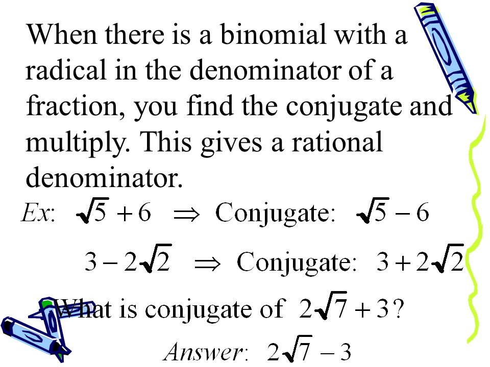 When there is a binomial with a radical in the denominator of a fraction, you find the conjugate and multiply.