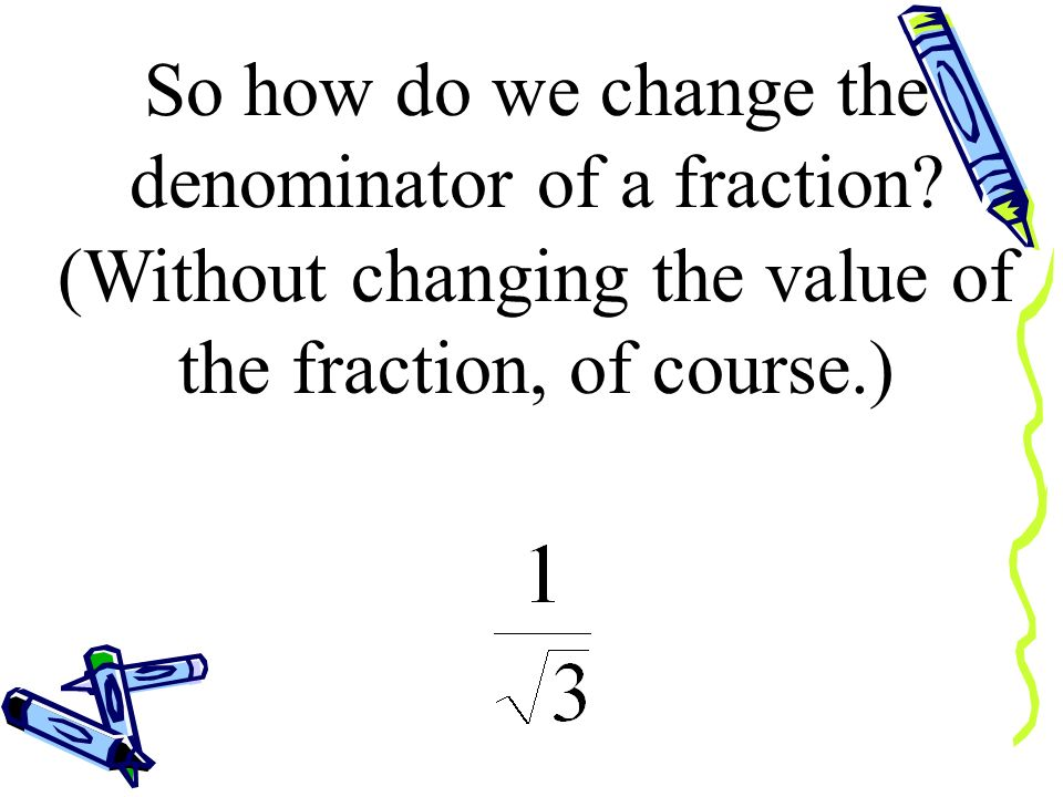 So how do we change the denominator of a fraction
