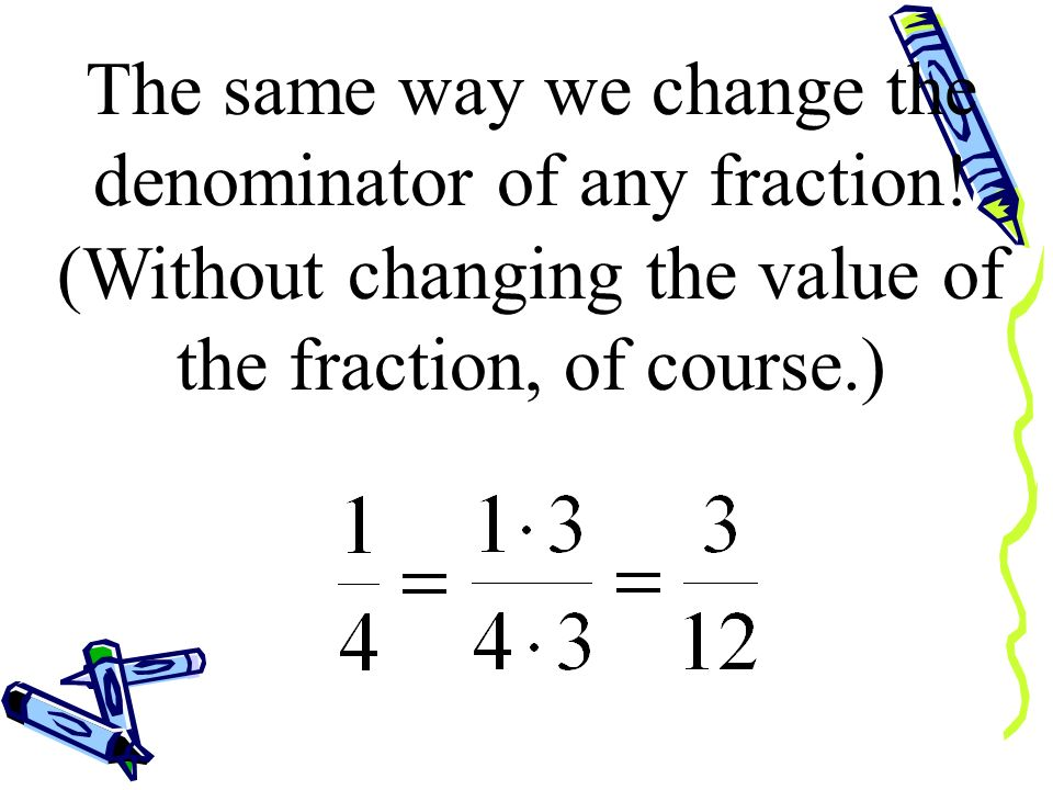The same way we change the denominator of any fraction!