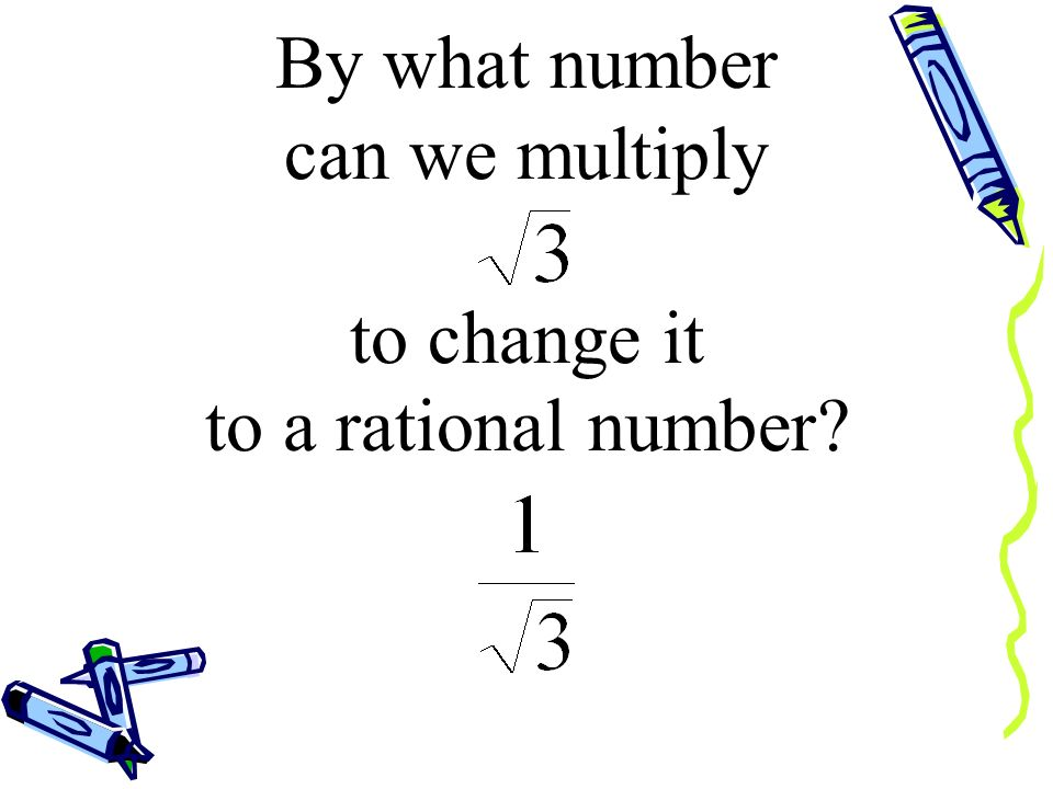 By what number can we multiply to change it to a rational number