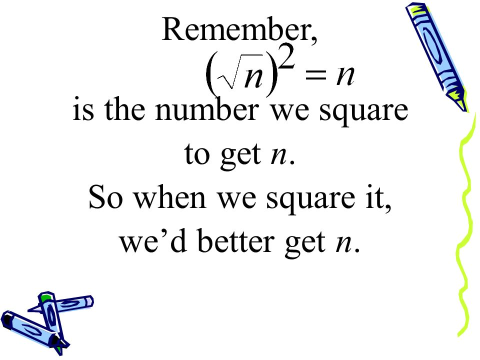 Remember, is the number we square to get n. So when we square it, we'd better get n.