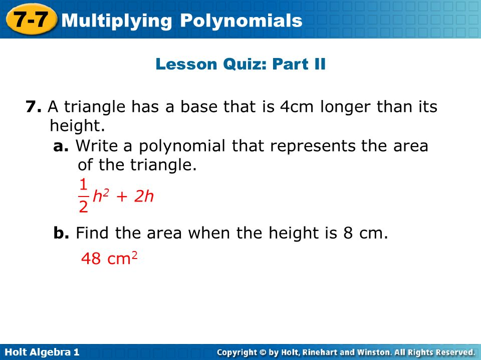 Lesson Quiz: Part II 7. A triangle has a base that is 4cm longer than its height. a. Write a polynomial that represents the area of the triangle.