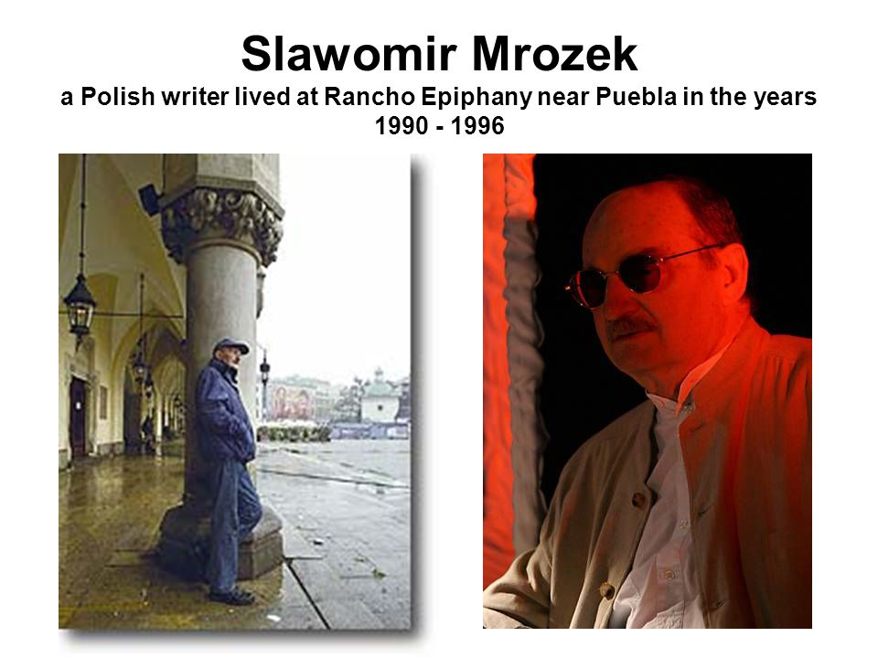 Slawomir Mrozek a Polish writer lived at Rancho Epiphany near Puebla in the years 1990 - 1996