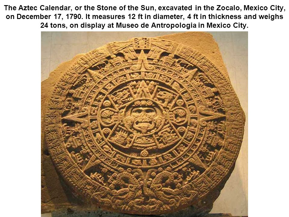 The Aztec Calendar, or the Stone of the Sun, excavated in the Zocalo, Mexico City, on December 17, 1790.