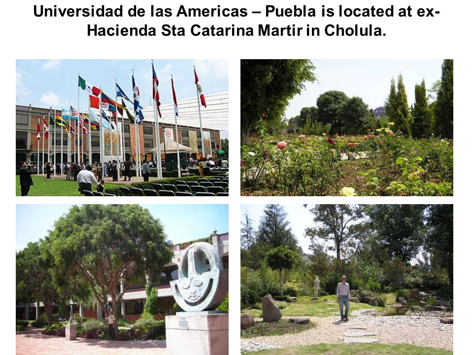 Universidad de las Americas – Puebla is located at ex- Hacienda Sta Catarina Martir in Cholula.