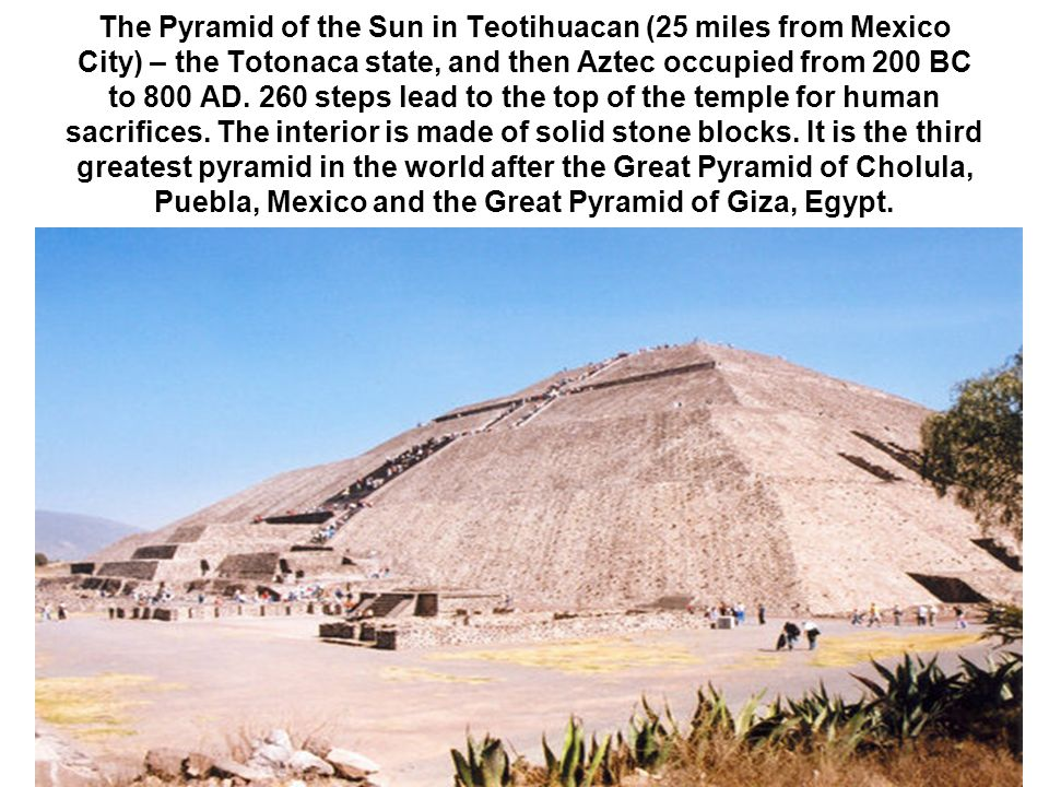The Pyramid of the Sun in Teotihuacan (25 miles from Mexico City) – the Totonaca state, and then Aztec occupied from 200 BC to 800 AD.