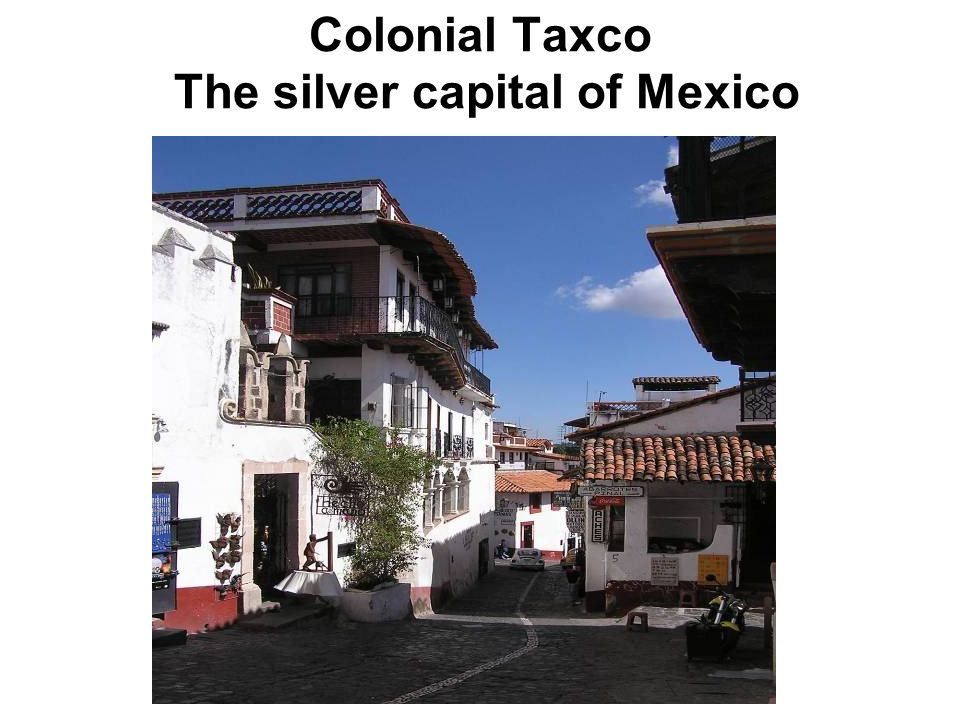 Colonial Taxco The silver capital of Mexico