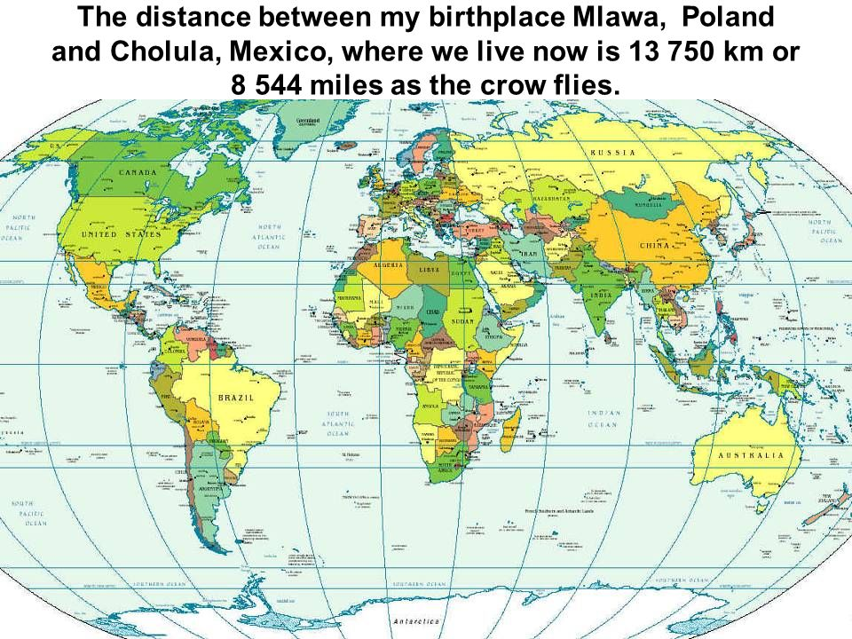 The distance between my birthplace Mlawa, Poland and Cholula, Mexico, where we live now is 13 750 km or 8 544 miles as the crow flies.