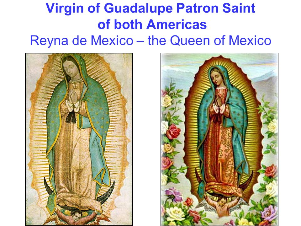 Virgin of Guadalupe Patron Saint of both Americas Reyna de Mexico – the Queen of Mexico