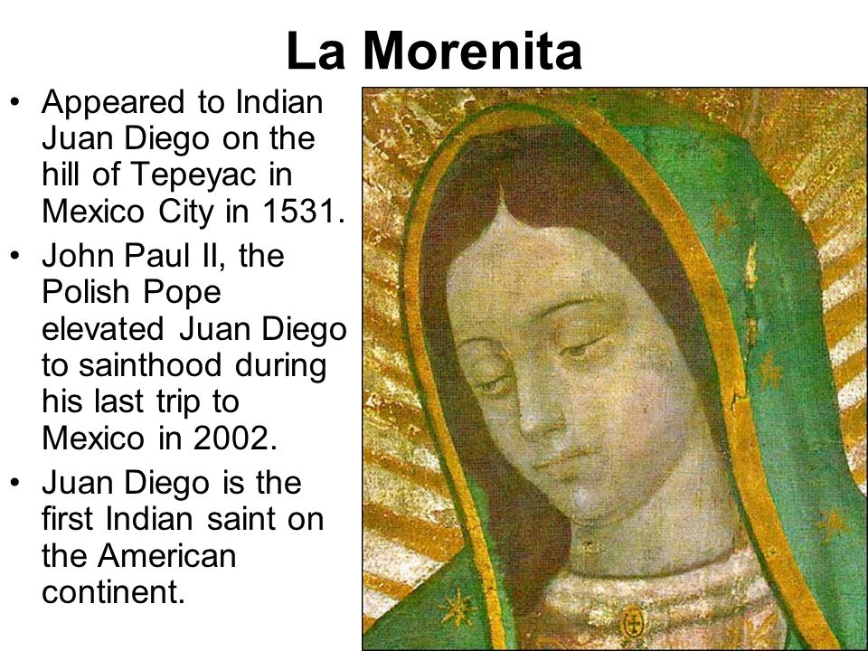 La Morenita Appeared to Indian Juan Diego on the hill of Tepeyac in Mexico City in 1531.