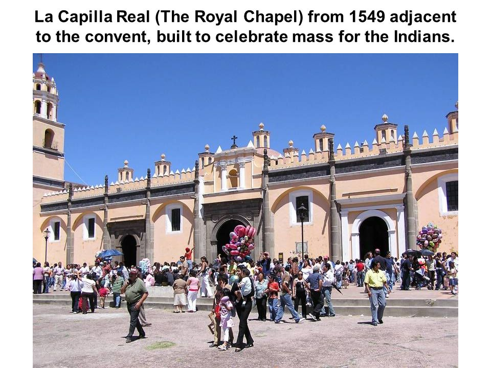 La Capilla Real (The Royal Chapel) from 1549 adjacent to the convent, built to celebrate mass for the Indians.