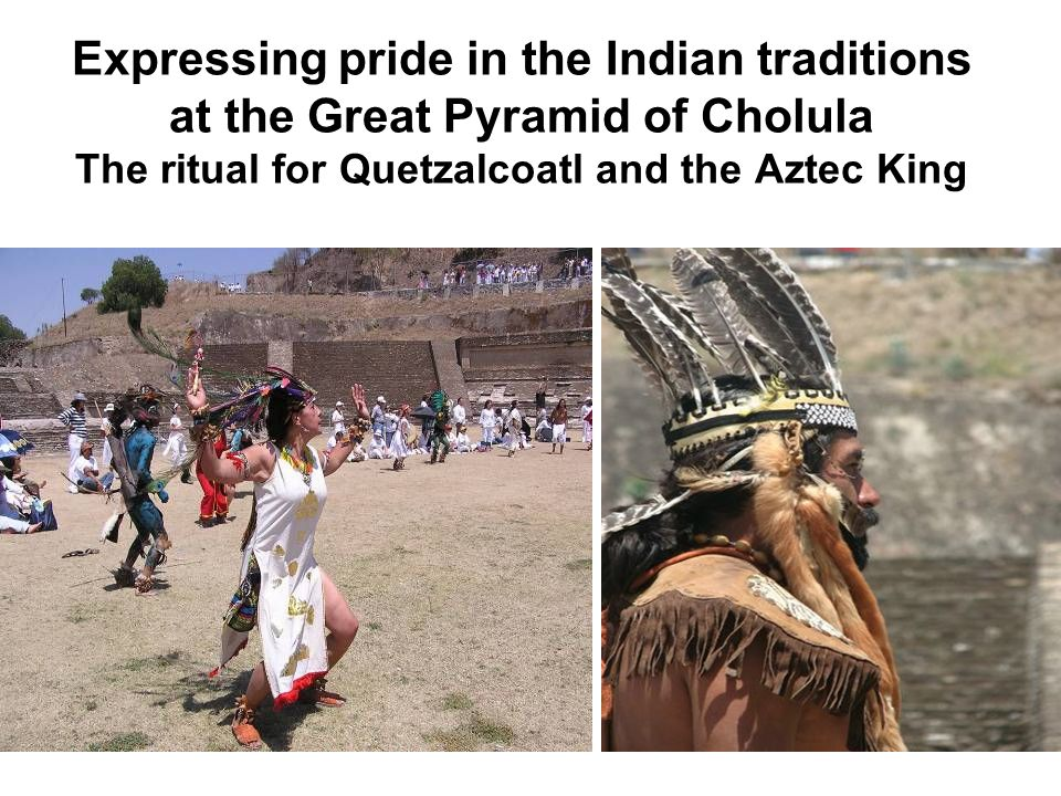 Expressing pride in the Indian traditions at the Great Pyramid of Cholula The ritual for Quetzalcoatl and the Aztec King