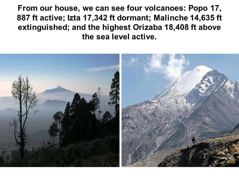 From our house, we can see four volcanoes: Popo 17, 887 ft active; Izta 17,342 ft dormant; Malinche 14,635 ft extinguished; and the highest Orizaba 18,408 ft above the sea level active.