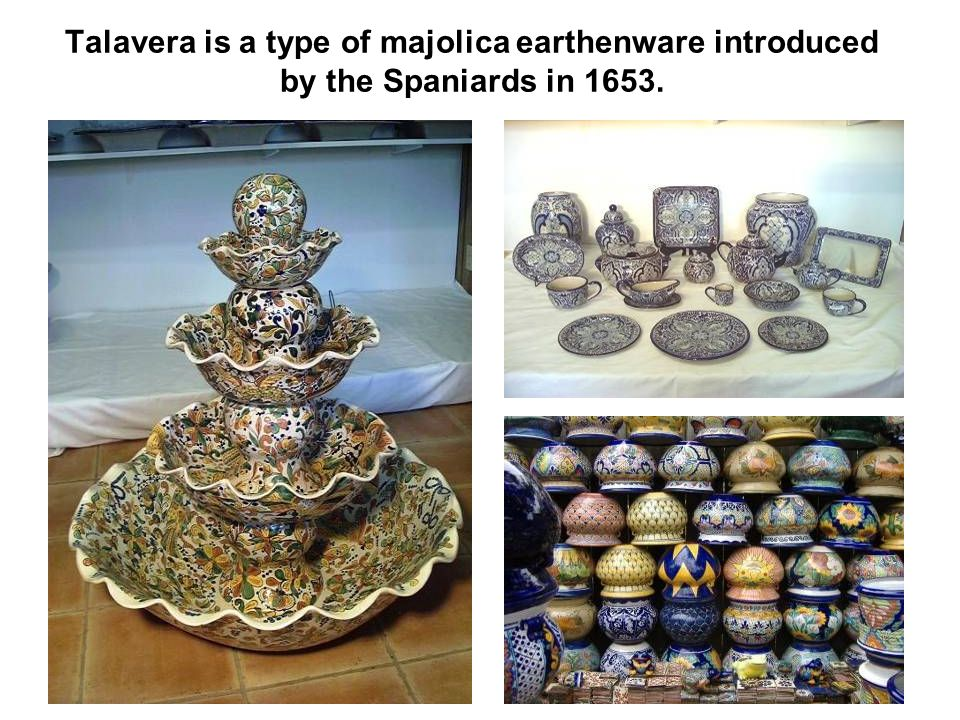 Talavera is a type of majolica earthenware introduced by the Spaniards in 1653.