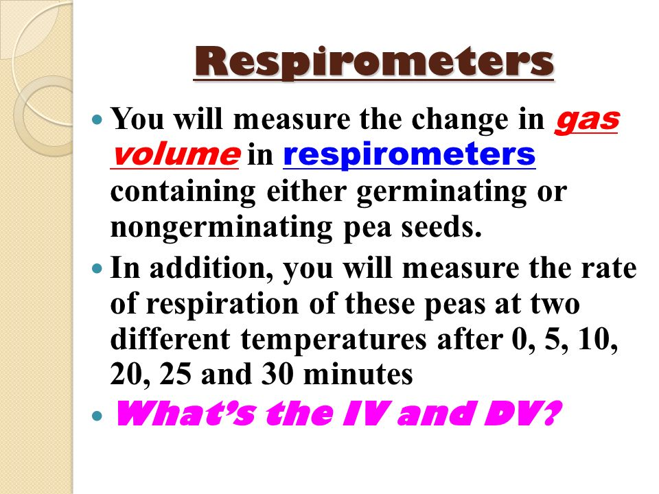 Respirometers You will measure the change in gas volume in respirometers containing either germinating or nongerminating pea seeds.