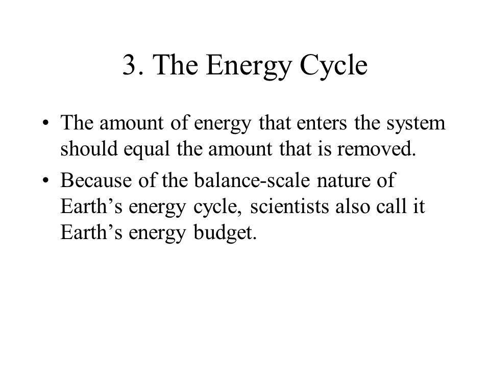 3. The Energy CycleThe amount of energy that enters the system should equal the amount that is removed.