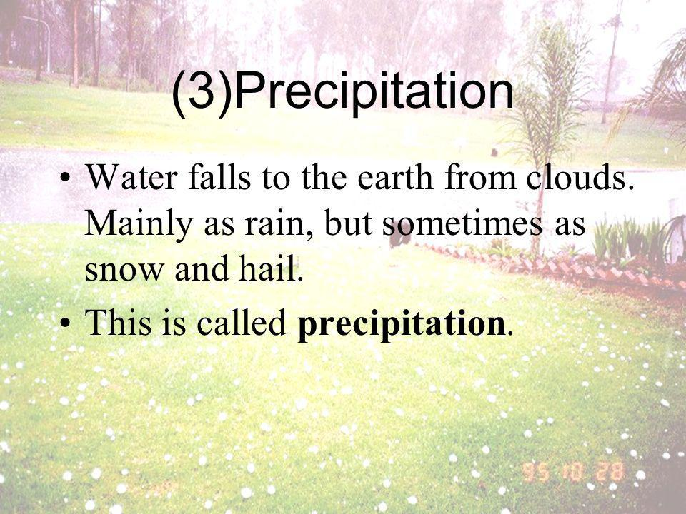 (3)Precipitation Water falls to the earth from clouds. Mainly as rain, but sometimes as snow and hail.