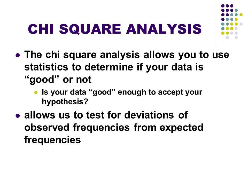 CHI SQUARE ANALYSIS The chi square analysis allows you to use statistics to determine if your data is good or not.