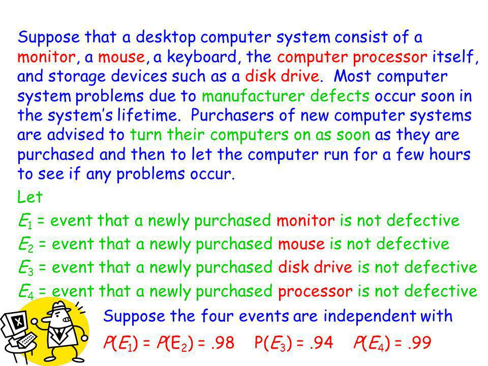 Suppose that a desktop computer system consist of a monitor, a mouse, a keyboard, the computer processor itself, and storage devices such as a disk drive. Most computer system problems due to manufacturer defects occur soon in the system's lifetime. Purchasers of new computer systems are advised to turn their computers on as soon as they are purchased and then to let the computer run for a few hours to see if any problems occur.