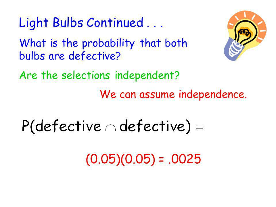 Light Bulbs Continued . . . (0.05)(0.05) = .0025