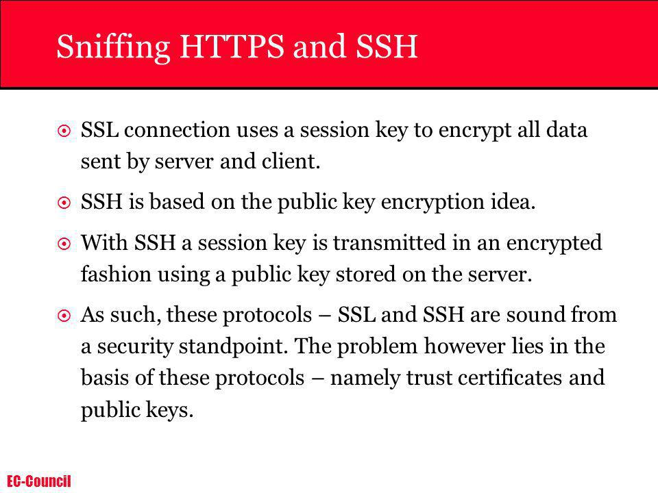 Sniffing HTTPS and SSHSSL connection uses a session key to encrypt all data sent by server and client.