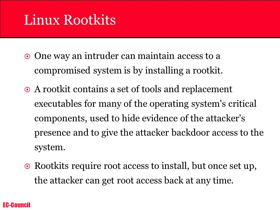 Linux Rootkits One way an intruder can maintain access to a compromised system is by installing a rootkit.