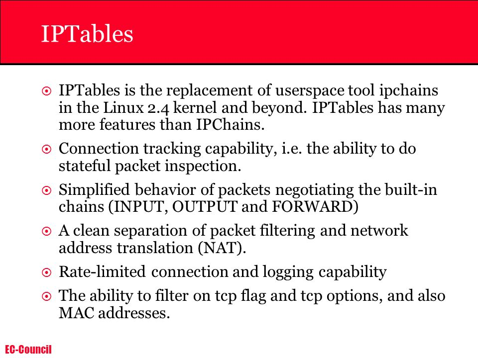 IPTablesIPTables is the replacement of userspace tool ipchains in the Linux 2.4 kernel and beyond. IPTables has many more features than IPChains.
