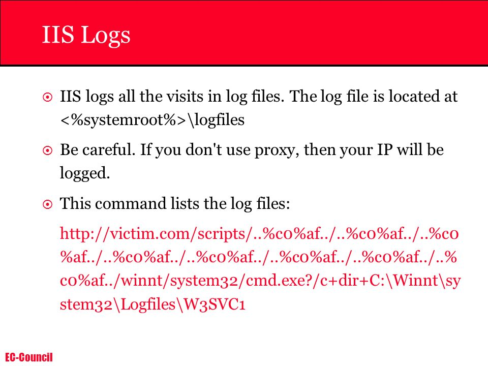 IIS Logs IIS logs all the visits in log files. The log file is located at <%systemroot%>\logfiles.