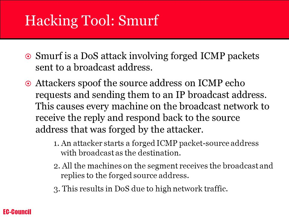 Hacking Tool: Smurf Smurf is a DoS attack involving forged ICMP packets sent to a broadcast address.