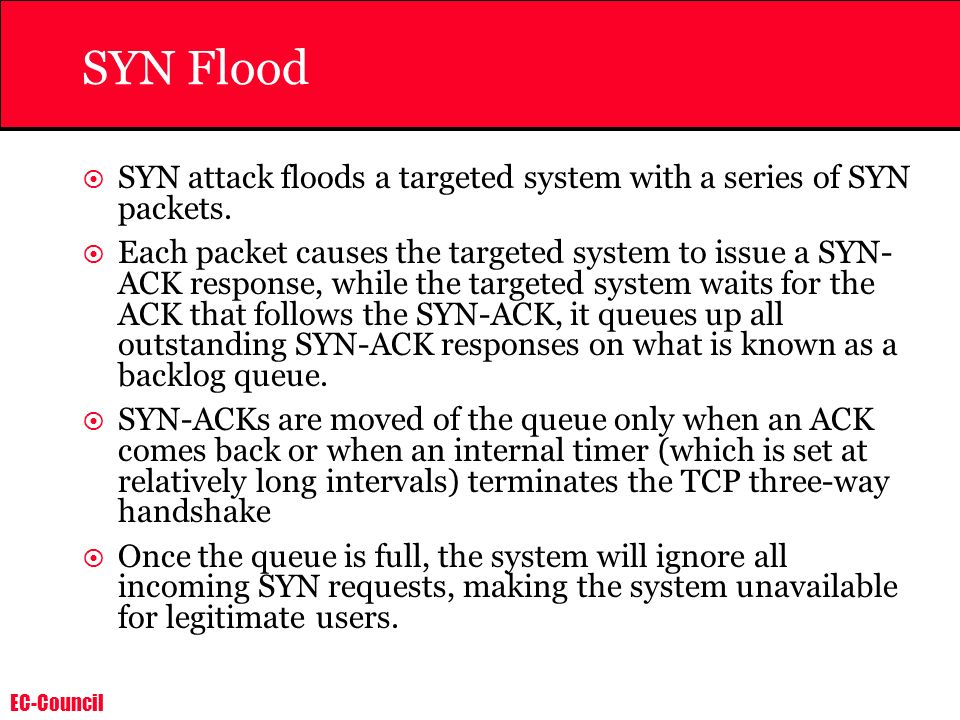 SYN Flood SYN attack floods a targeted system with a series of SYN packets.