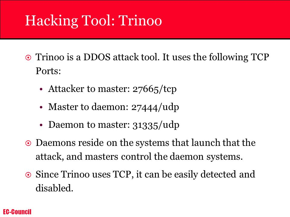 Hacking Tool: Trinoo Trinoo is a DDOS attack tool. It uses the following TCP Ports: Attacker to master: 27665/tcp.