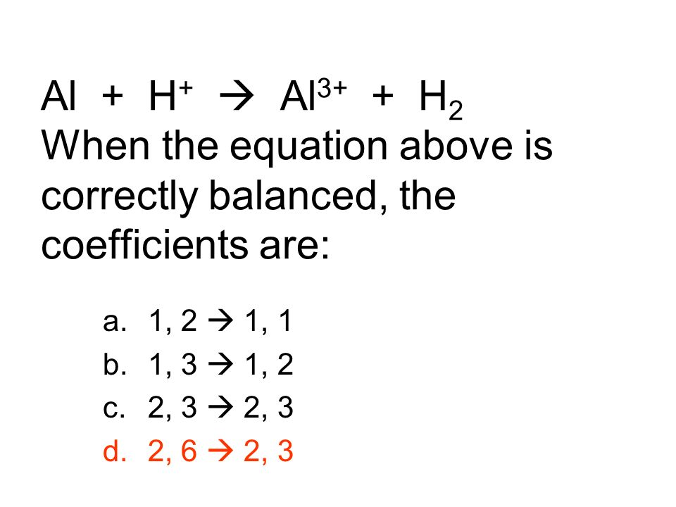 Al + H+  Al3+ + H2 When the equation above is correctly balanced, the coefficients are: