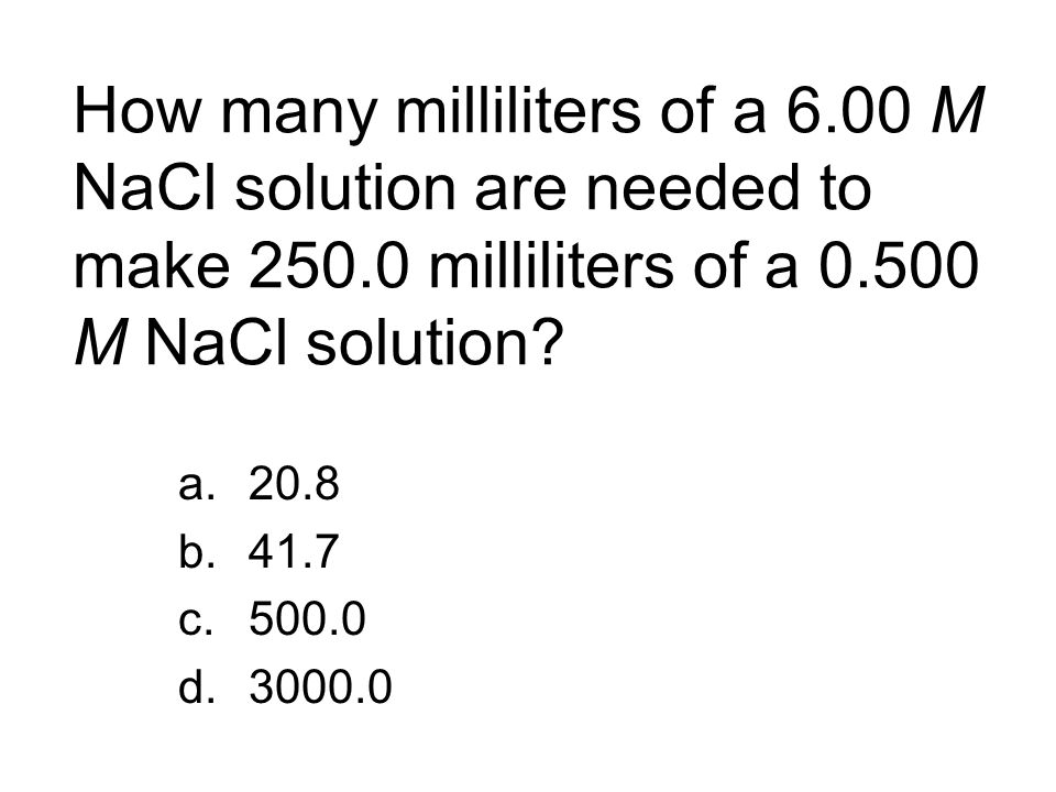 How many milliliters of a 6. 00 M NaCl solution are needed to make 250
