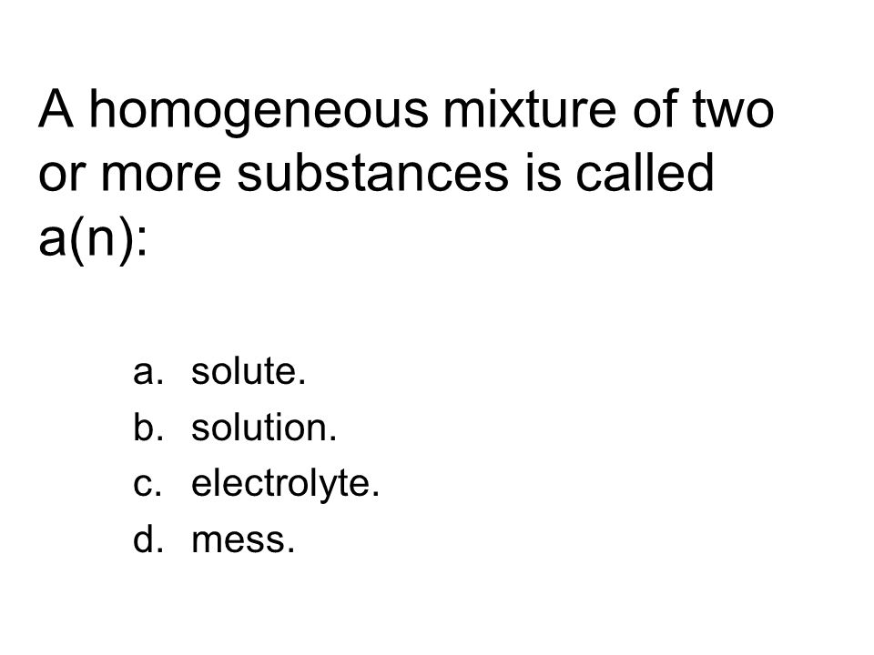 A homogeneous mixture of two or more substances is called a(n):