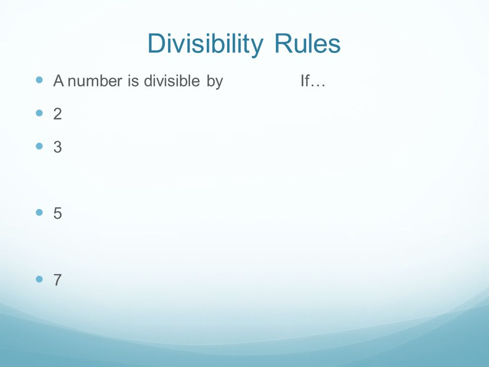 Divisibility Rules A number is divisible by If… 2 3 5 7