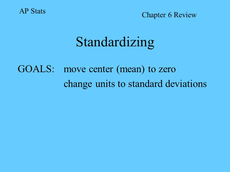 GOALS: move center (mean) to zero change units to standard deviations