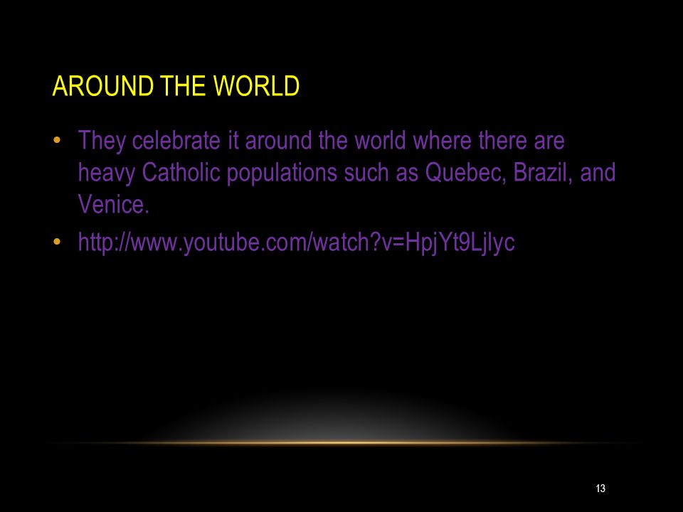 AROUND THE WORLD They celebrate it around the world where there are heavy Catholic populations such as Quebec, Brazil, and Venice.