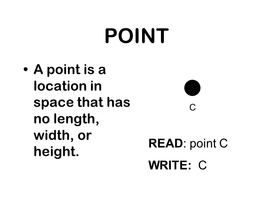 POINT A point is a location in space that has no length, width, or height.