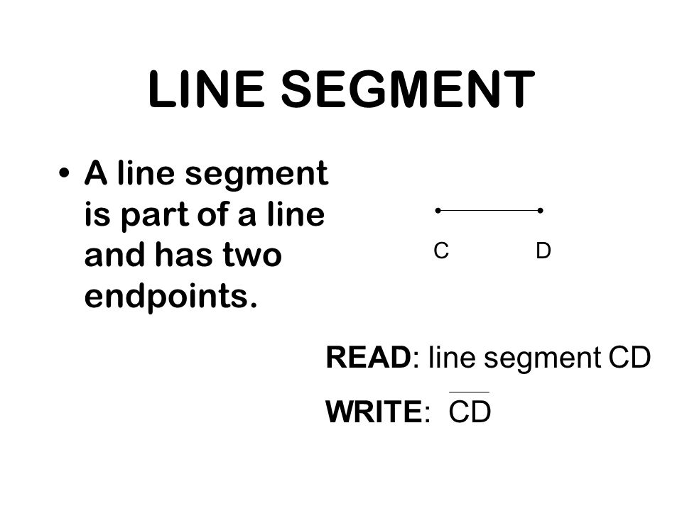 LINE SEGMENT A line segment is part of a line and has two endpoints.
