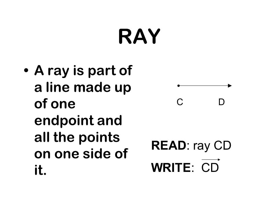 RAY A ray is part of a line made up of one endpoint and all the points on one side of it. C. D. READ: ray CD.