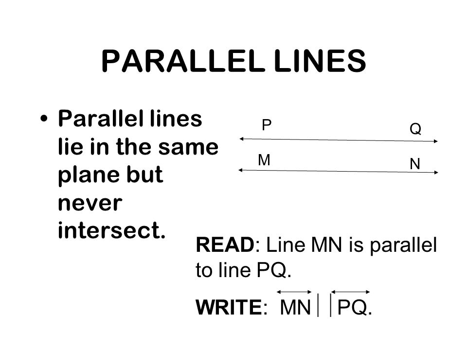 PARALLEL LINES Parallel lines lie in the same plane but never intersect. P. Q. M. N. READ: Line MN is parallel to line PQ.