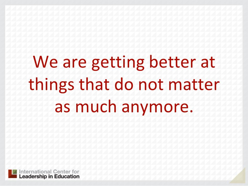 We are getting better at things that do not matter as much anymore.