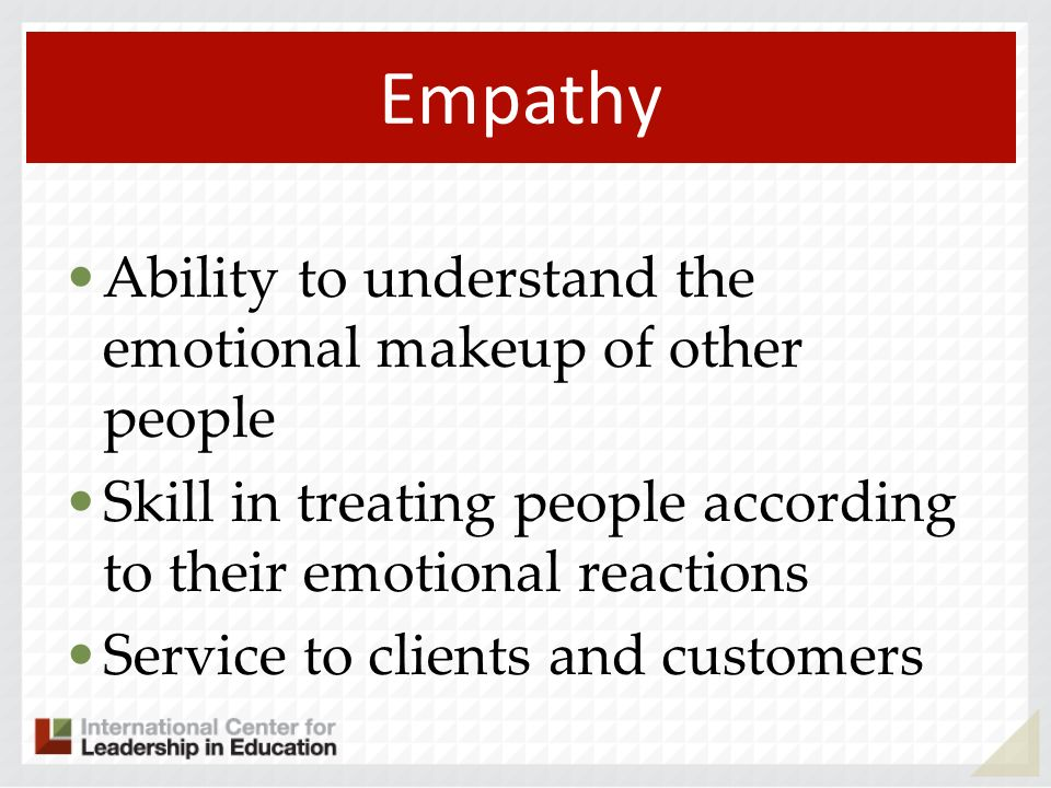 Empathy Ability to understand the emotional makeup of other people