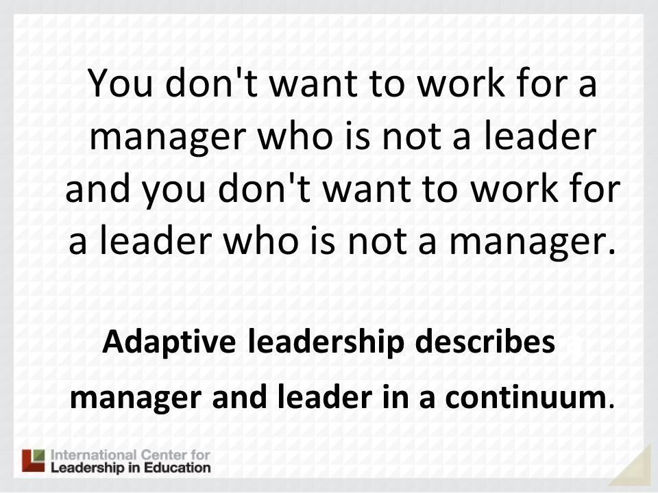 You don t want to work for a manager who is not a leader and you don t want to work for a leader who is not a manager. Adaptive leadership describes a manager and leader in a continuum.