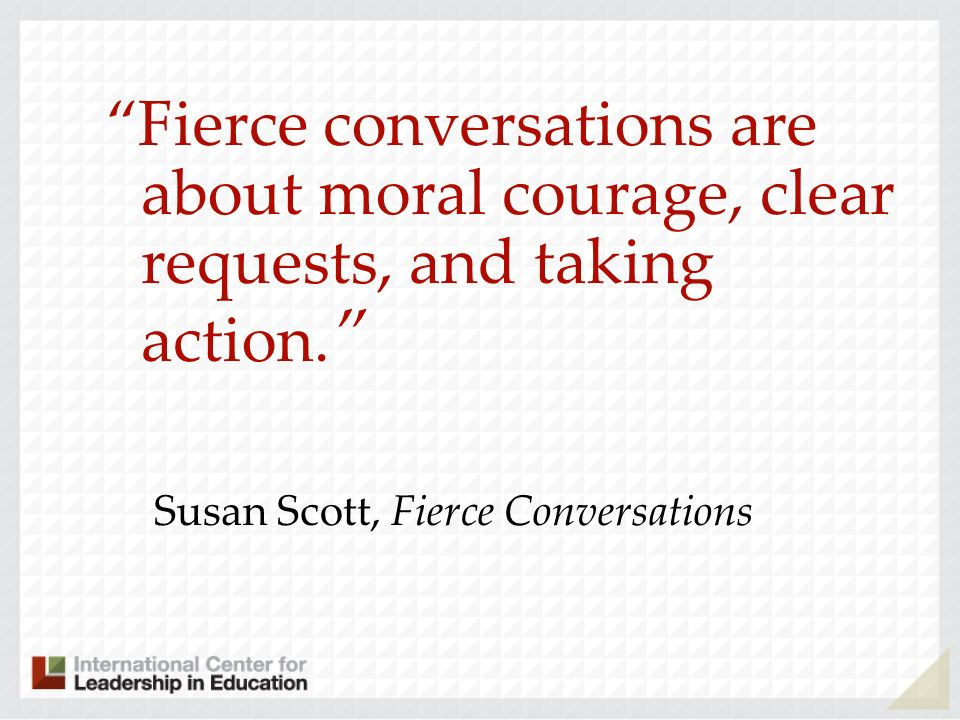 Fierce conversations are about moral courage, clear requests, and taking action.