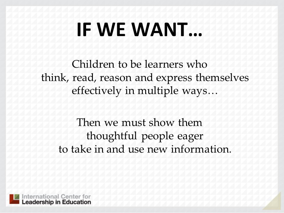 IF WE WANT… Children to be learners who think, read, reason and express themselves effectively in multiple ways…