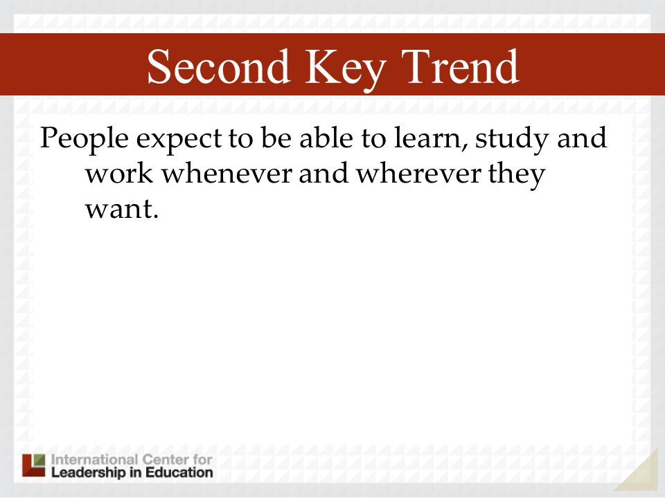 Second Key Trend People expect to be able to learn, study and work whenever and wherever they want.