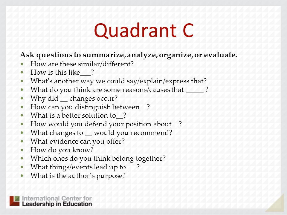 Quadrant C Ask questions to summarize, analyze, organize, or evaluate.