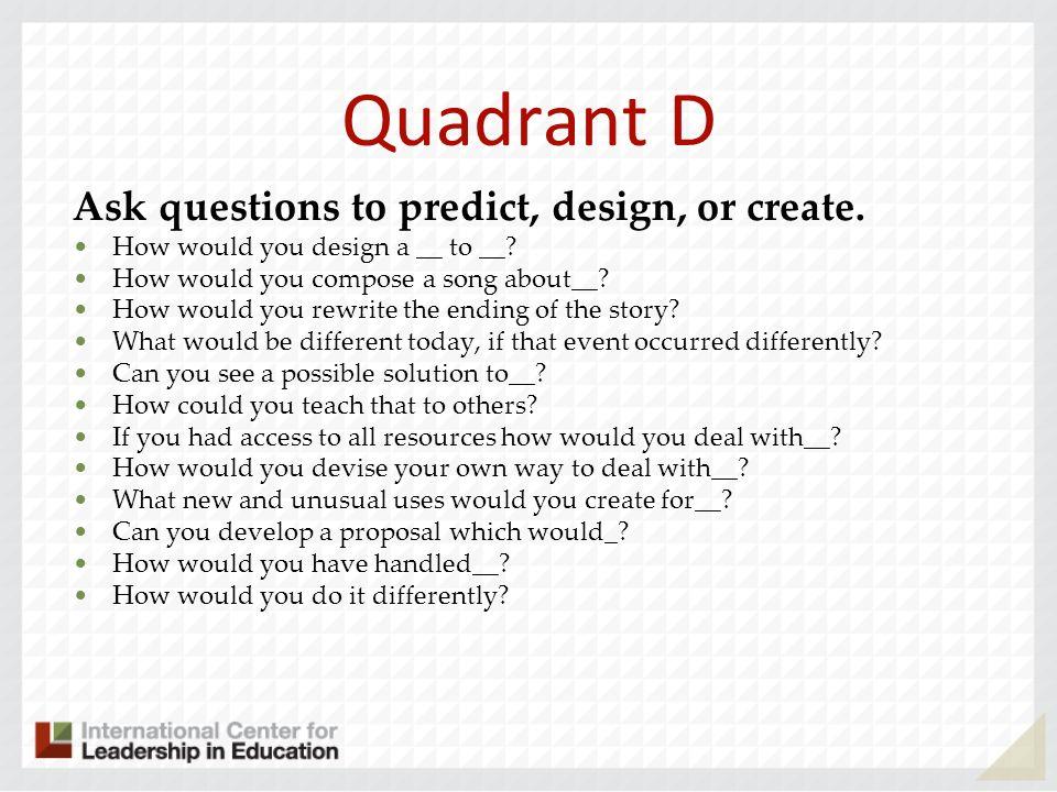 Quadrant D Ask questions to predict, design, or create.
