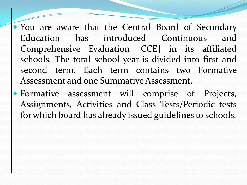 You are aware that the Central Board of Secondary Education has introduced Continuous and Comprehensive Evaluation [CCE] in its affiliated schools. The total school year is divided into first and second term. Each term contains two Formative Assessment and one Summative Assessment.